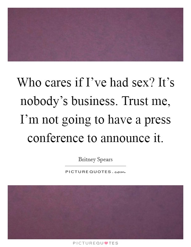 Who cares if I've had sex? It's nobody's business. Trust me, I'm not going to have a press conference to announce it Picture Quote #1