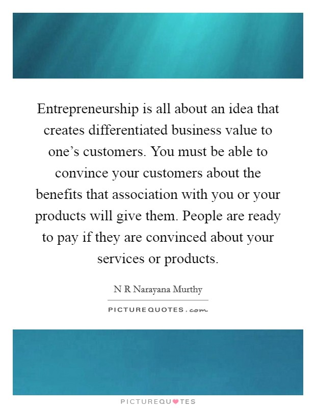 Entrepreneurship is all about an idea that creates differentiated business value to one's customers. You must be able to convince your customers about the benefits that association with you or your products will give them. People are ready to pay if they are convinced about your services or products Picture Quote #1