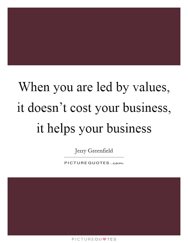 When you are led by values, it doesn't cost your business, it helps your business Picture Quote #1