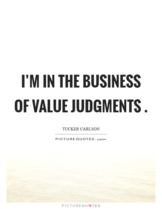 I'm in the business of value judgments  Picture Quote #1