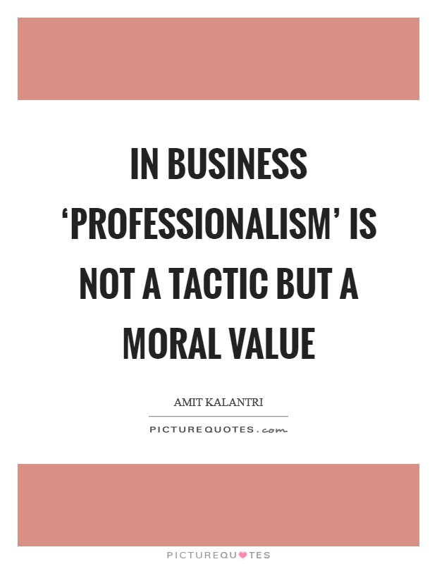 In business 'professionalism' is not a tactic but a moral value Picture Quote #1
