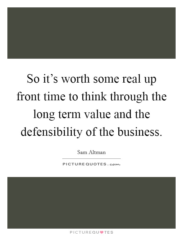 So it's worth some real up front time to think through the long term value and the defensibility of the business Picture Quote #1