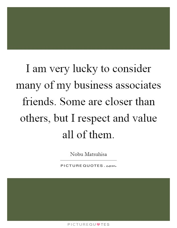 I am very lucky to consider many of my business associates friends. Some are closer than others, but I respect and value all of them Picture Quote #1