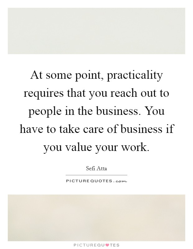 At some point, practicality requires that you reach out to people in the business. You have to take care of business if you value your work. Picture Quote #1