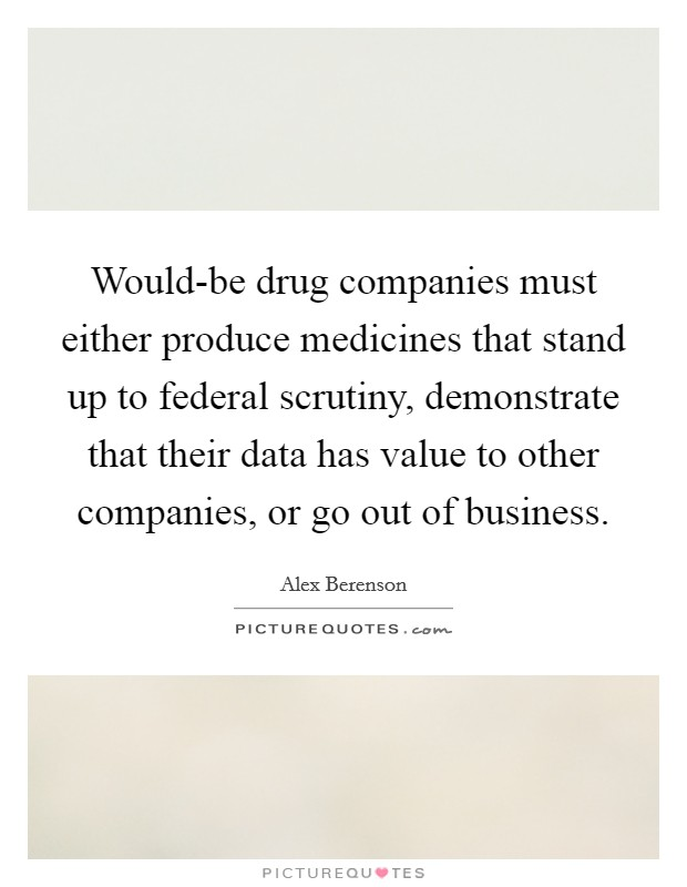 Would-be drug companies must either produce medicines that stand up to federal scrutiny, demonstrate that their data has value to other companies, or go out of business Picture Quote #1