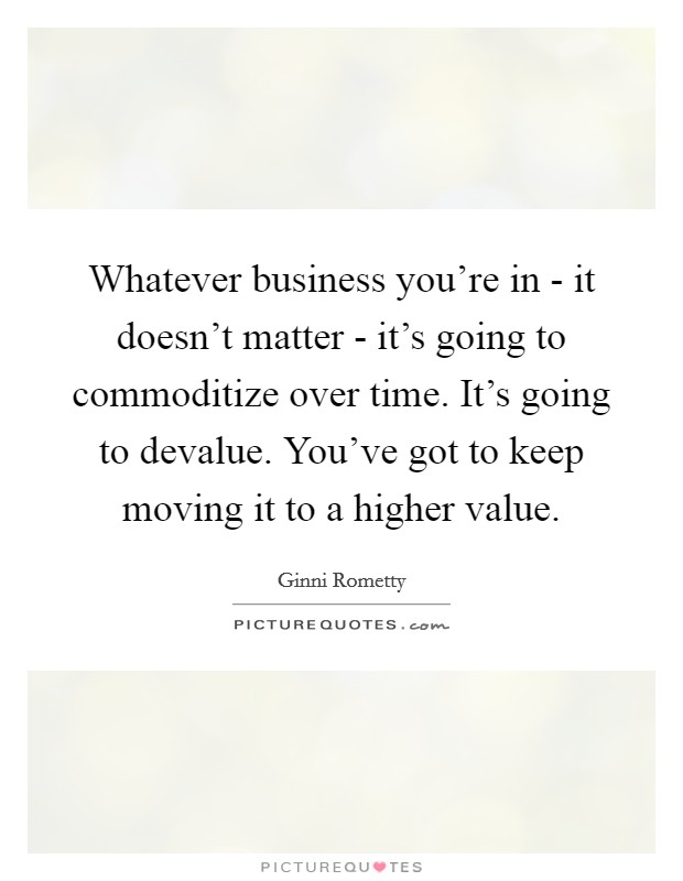Whatever business you're in - it doesn't matter - it's going to commoditize over time. It's going to devalue. You've got to keep moving it to a higher value Picture Quote #1