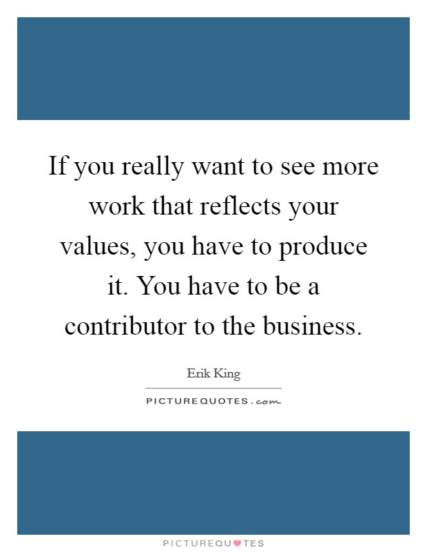 If you really want to see more work that reflects your values, you have to produce it. You have to be a contributor to the business Picture Quote #1