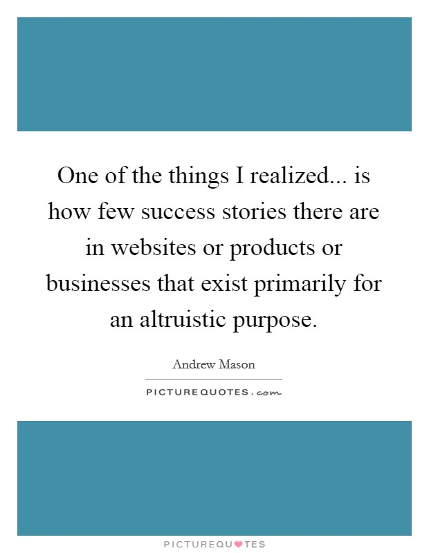 One of the things I realized... is how few success stories there are in websites or products or businesses that exist primarily for an altruistic purpose Picture Quote #1