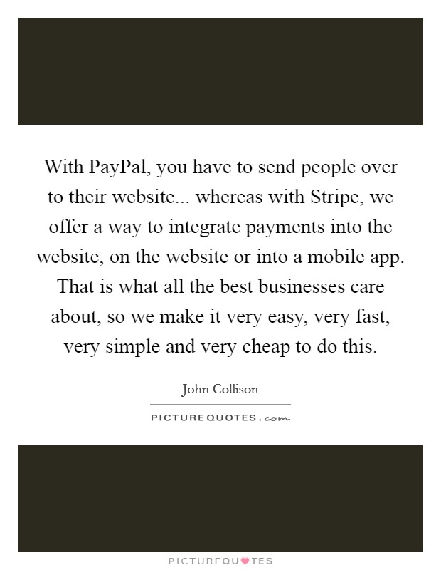 With PayPal, you have to send people over to their website... whereas with Stripe, we offer a way to integrate payments into the website, on the website or into a mobile app. That is what all the best businesses care about, so we make it very easy, very fast, very simple and very cheap to do this Picture Quote #1