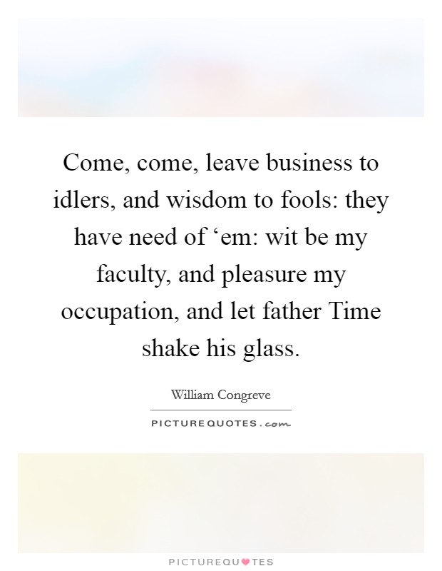 Come, come, leave business to idlers, and wisdom to fools: they have need of 'em: wit be my faculty, and pleasure my occupation, and let father Time shake his glass. Picture Quote #1