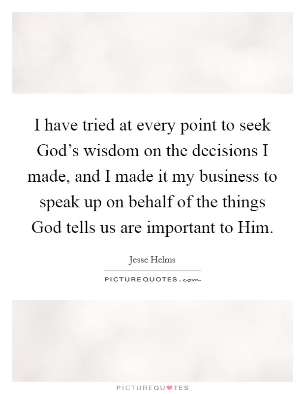 I have tried at every point to seek God's wisdom on the decisions I made, and I made it my business to speak up on behalf of the things God tells us are important to Him Picture Quote #1