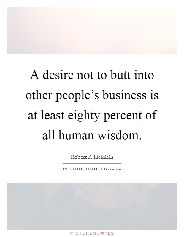 A desire not to butt into other people's business is at least eighty percent of all human wisdom Picture Quote #1