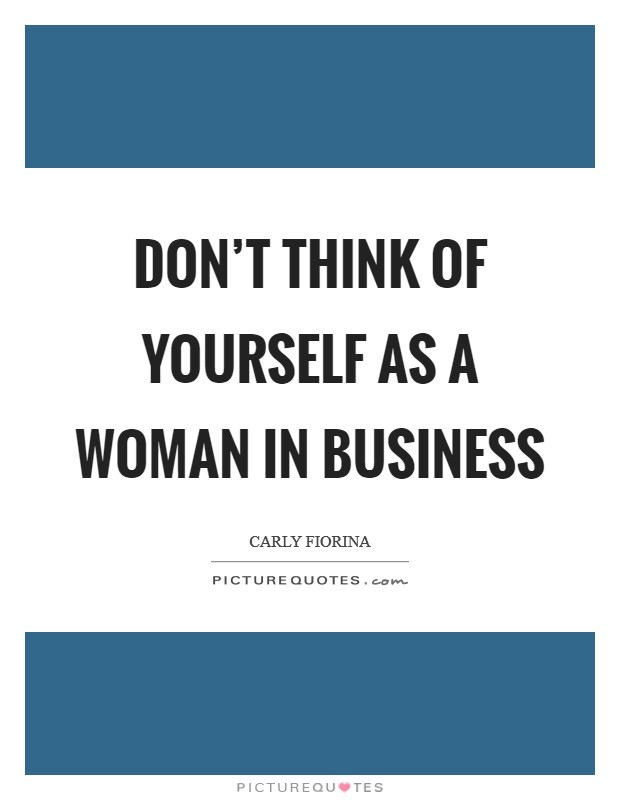 Don't think of yourself as a woman in business Picture Quote #1