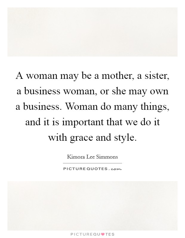 A woman may be a mother, a sister, a business woman, or she may own a business. Woman do many things, and it is important that we do it with grace and style Picture Quote #1