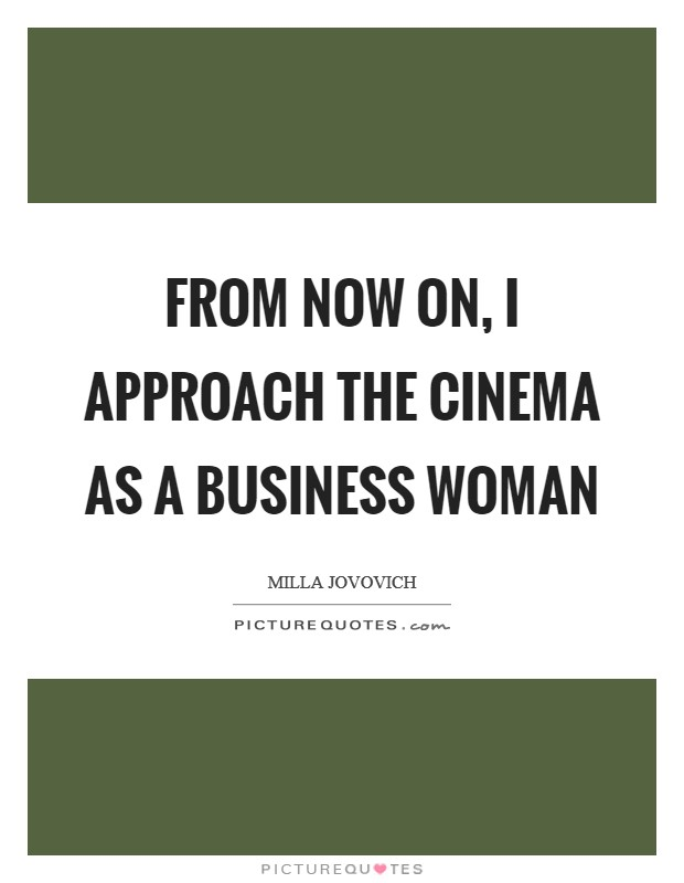 From now on, I approach the cinema as a business woman Picture Quote #1