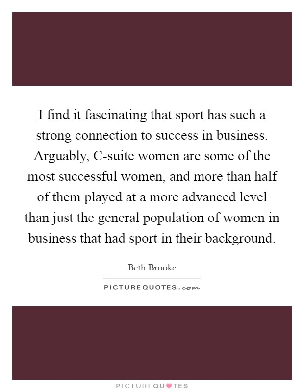 I find it fascinating that sport has such a strong connection to success in business. Arguably, C-suite women are some of the most successful women, and more than half of them played at a more advanced level than just the general population of women in business that had sport in their background. Picture Quote #1