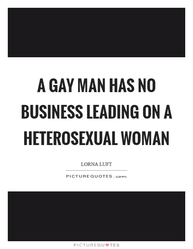 A gay man has no business leading on a heterosexual woman Picture Quote #1
