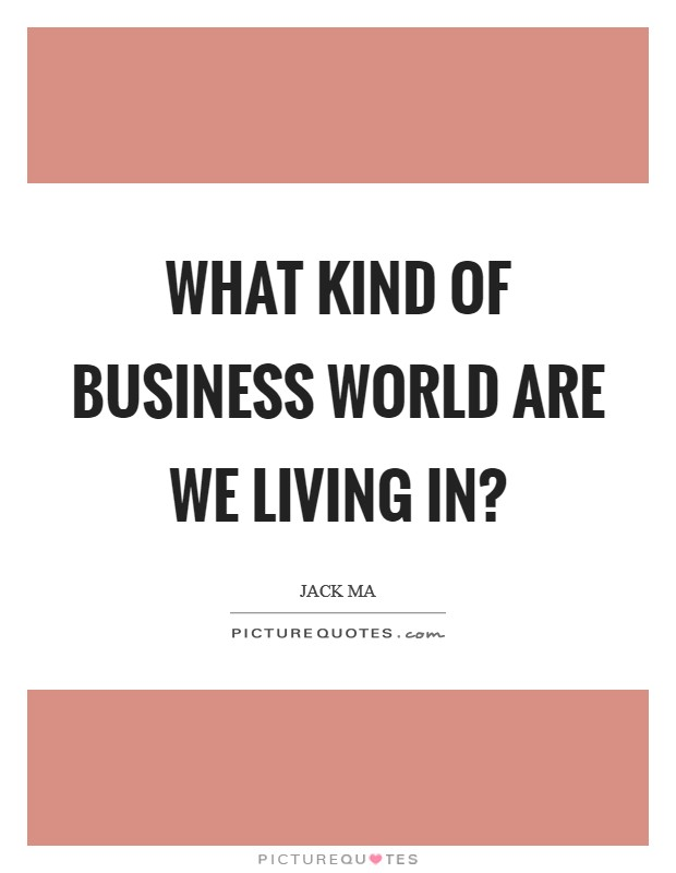 What kind of business world are we living in? Picture Quote #1