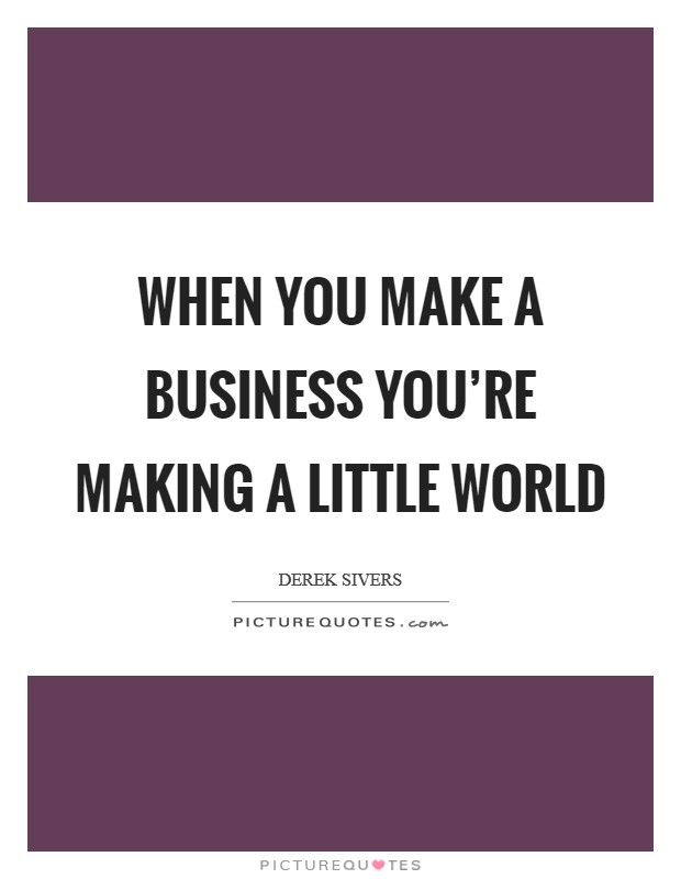 When you make a business you're making a little world Picture Quote #1