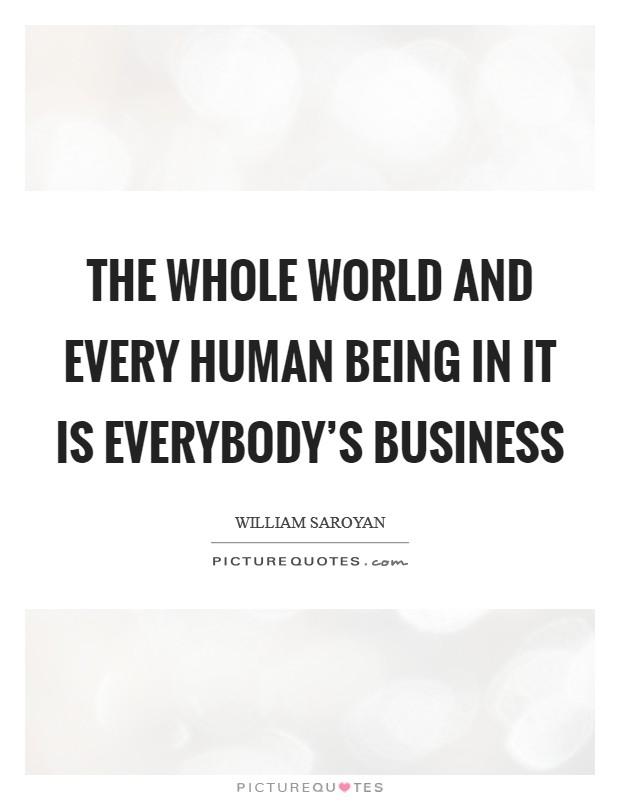 The whole world and every human being in it is everybody's business Picture Quote #1