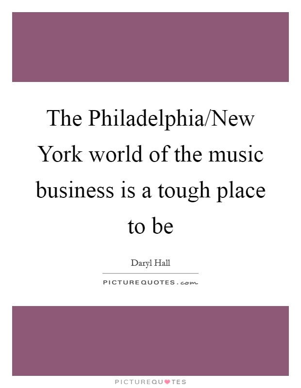 The Philadelphia/New York world of the music business is a tough place to be Picture Quote #1