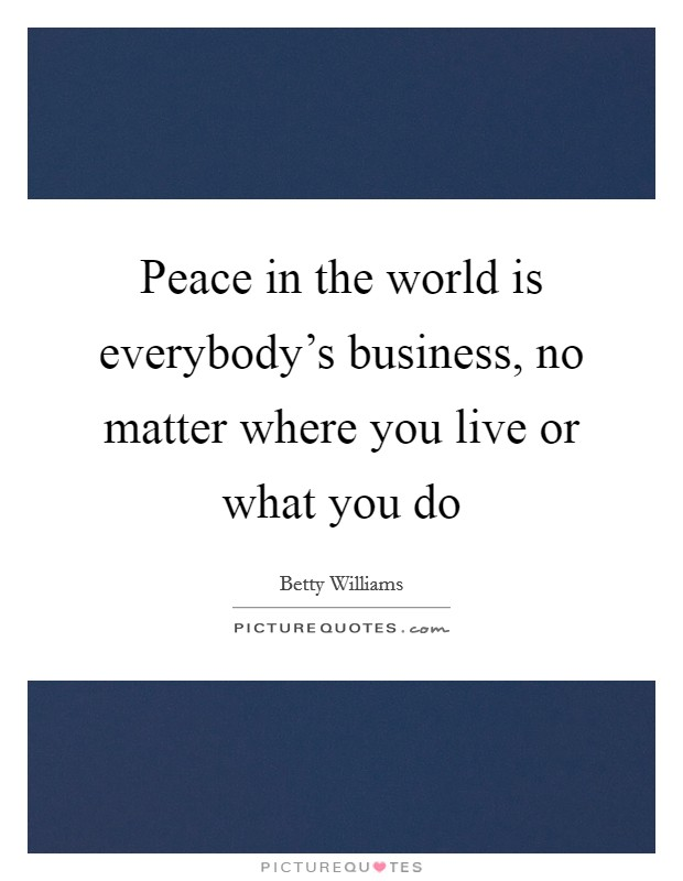 Peace in the world is everybody's business, no matter where you live or what you do Picture Quote #1