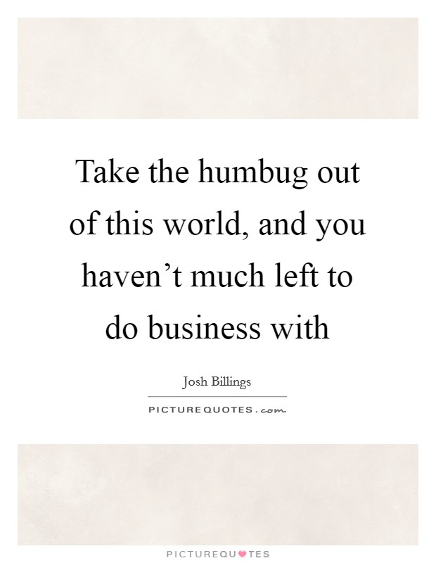 Take the humbug out of this world, and you haven't much left to do business with Picture Quote #1