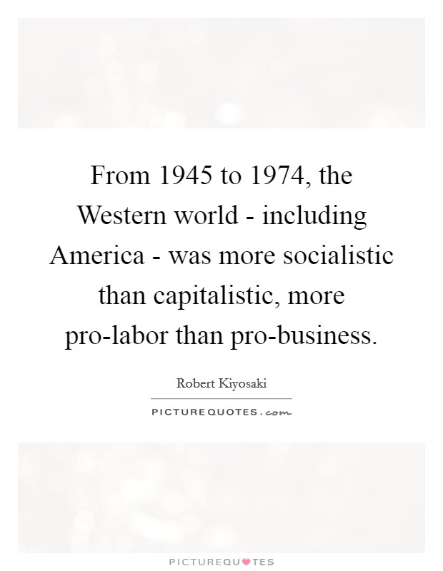 From 1945 to 1974, the Western world - including America - was more socialistic than capitalistic, more pro-labor than pro-business Picture Quote #1