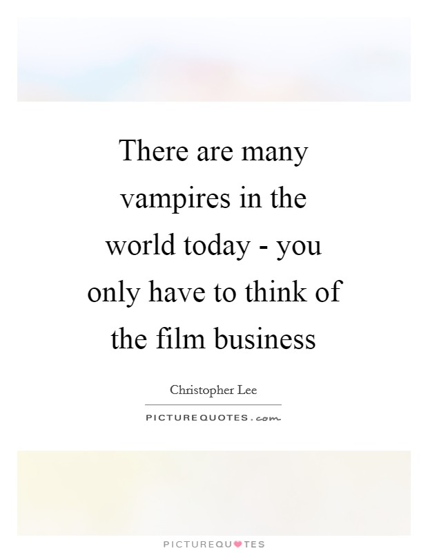 There are many vampires in the world today - you only have to think of the film business Picture Quote #1