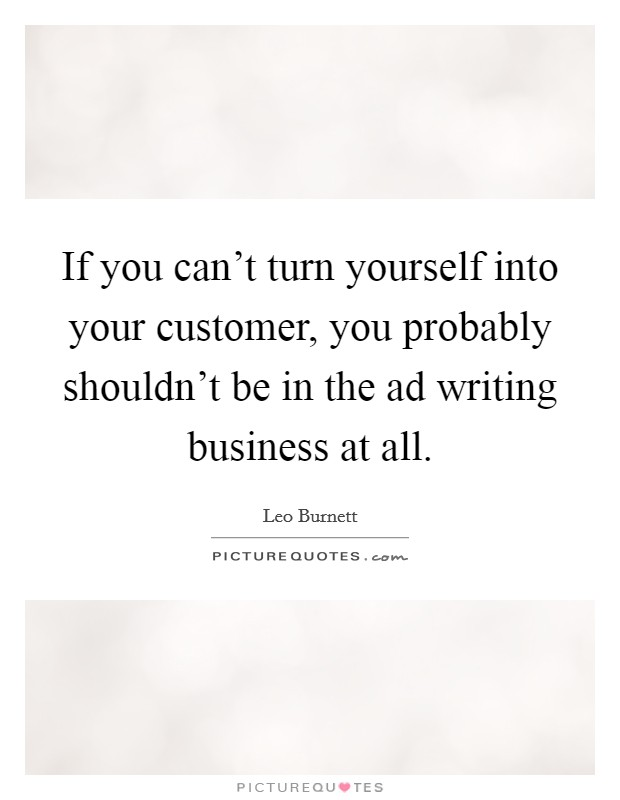 If you can't turn yourself into your customer, you probably shouldn't be in the ad writing business at all Picture Quote #1