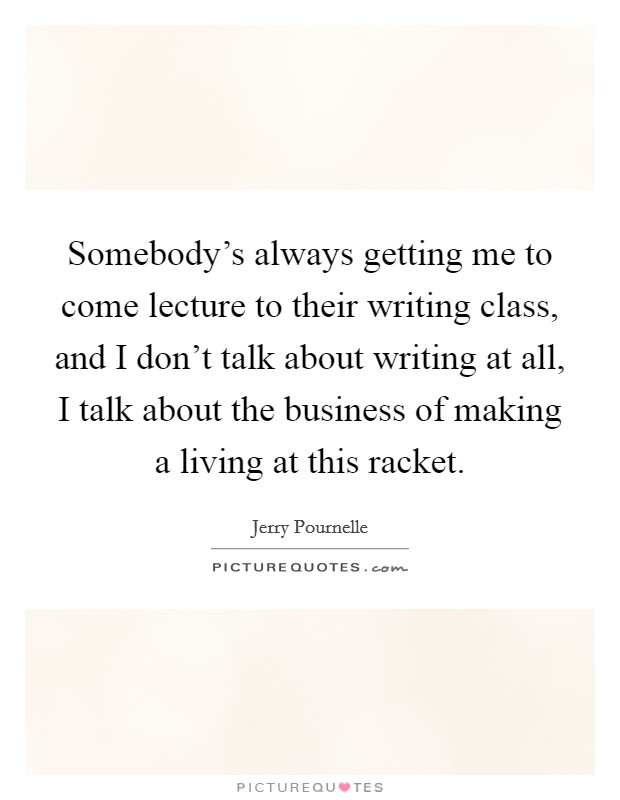 Somebody's always getting me to come lecture to their writing class, and I don't talk about writing at all, I talk about the business of making a living at this racket Picture Quote #1