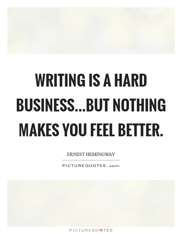 Writing is a hard business...but nothing makes you feel better Picture Quote #1