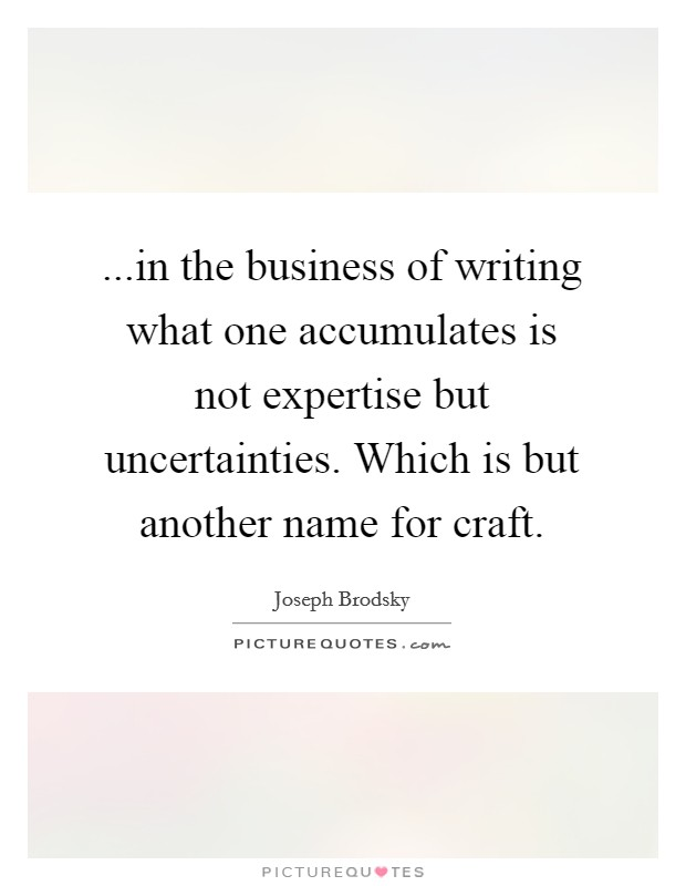 ...in the business of writing what one accumulates is not expertise but uncertainties. Which is but another name for craft Picture Quote #1