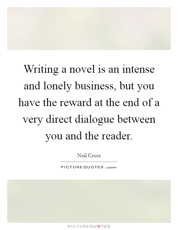 Writing a novel is an intense and lonely business, but you have the reward at the end of a very direct dialogue between you and the reader. Picture Quote #1