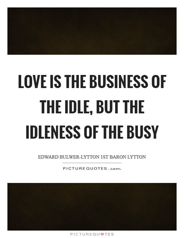 Love is the business of the idle, but the idleness of the busy Picture Quote #1
