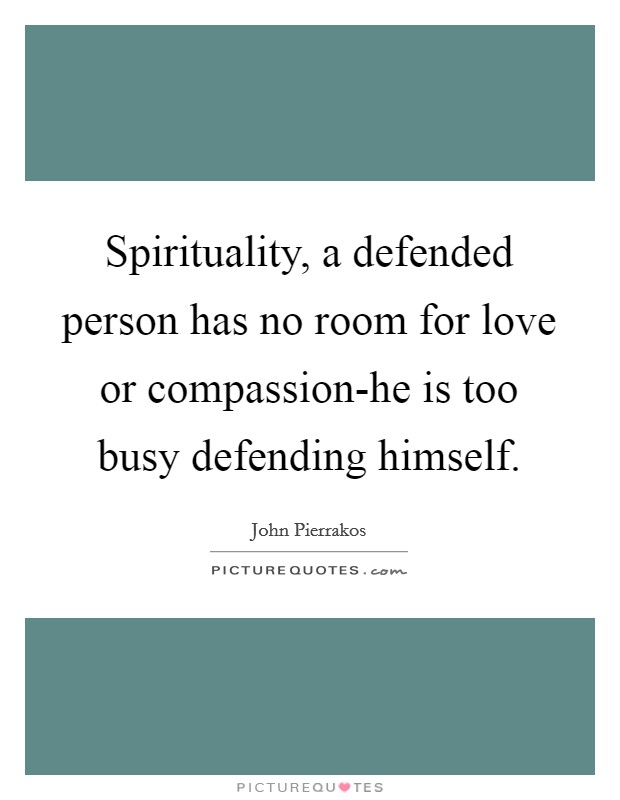 Spirituality, a defended person has no room for love or compassion-he is too busy defending himself Picture Quote #1