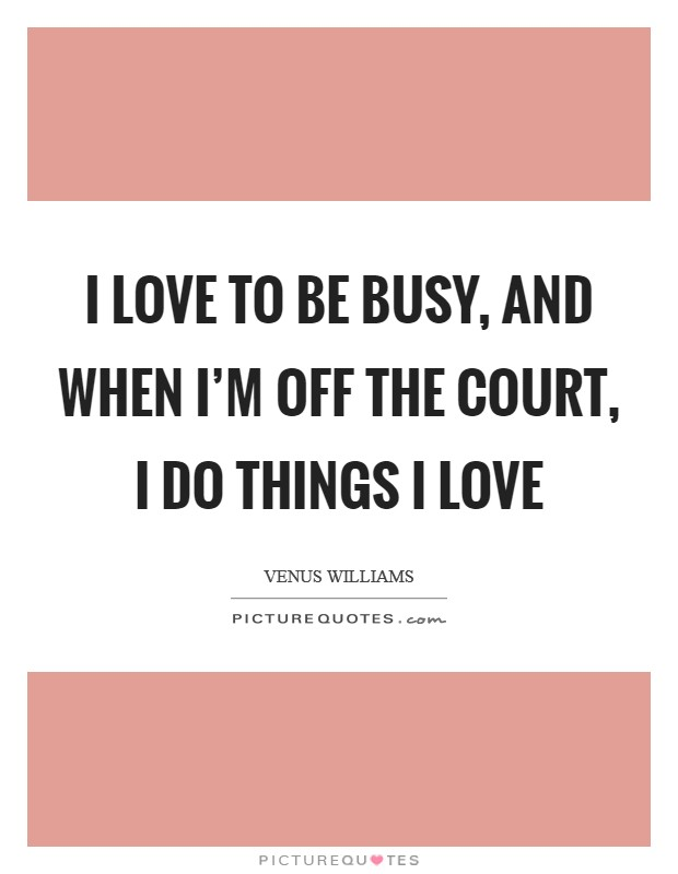 I love to be busy, and when I'm off the court, I do things I love Picture Quote #1