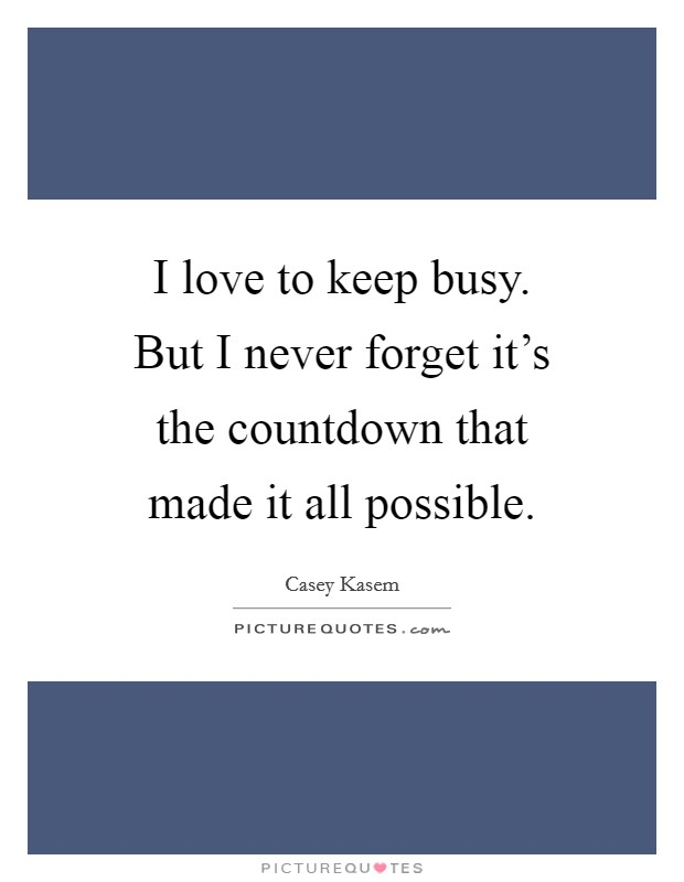 I love to keep busy. But I never forget it's the countdown that made it all possible Picture Quote #1