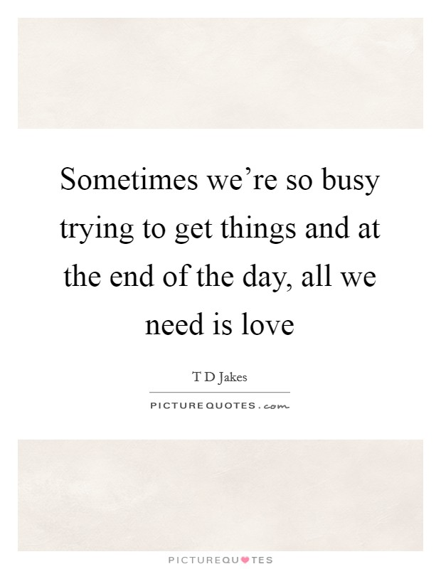 Sometimes we're so busy trying to get things and at the end of the day, all we need is love Picture Quote #1