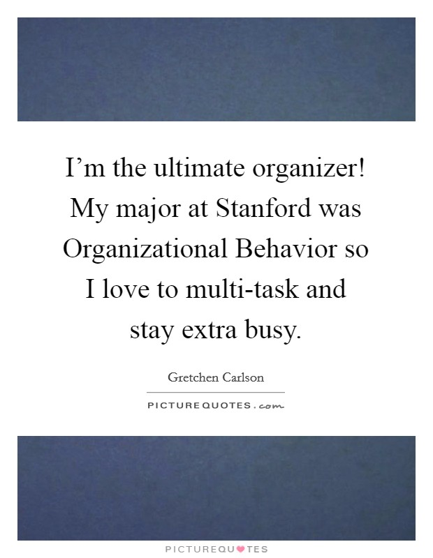 I'm the ultimate organizer! My major at Stanford was Organizational Behavior so I love to multi-task and stay extra busy Picture Quote #1