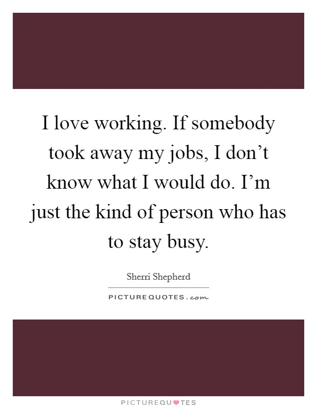 I love working. If somebody took away my jobs, I don't know what I would do. I'm just the kind of person who has to stay busy Picture Quote #1