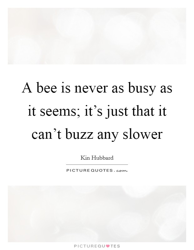 A bee is never as busy as it seems; it's just that it can't buzz any slower Picture Quote #1
