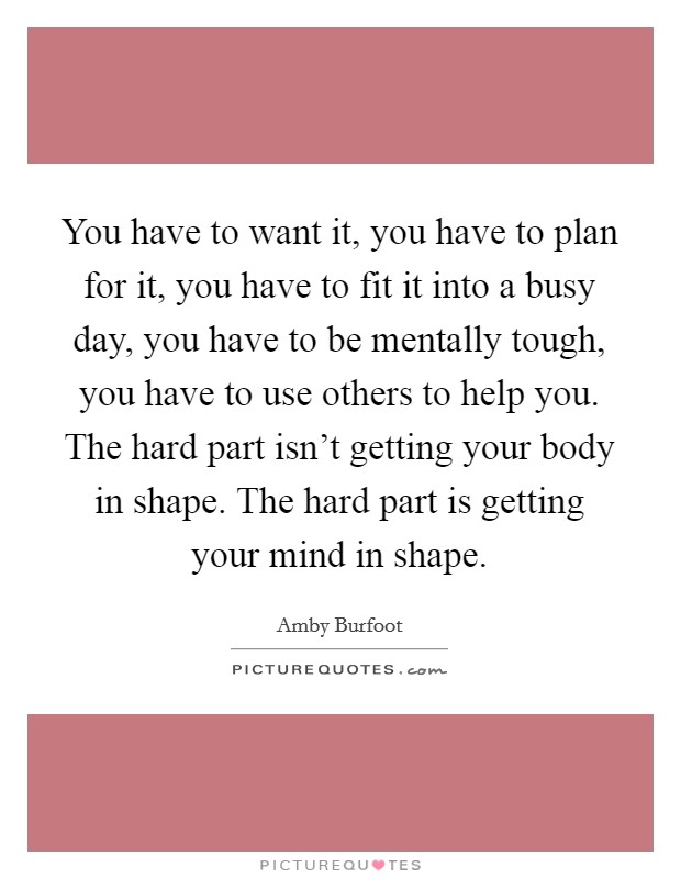You have to want it, you have to plan for it, you have to fit it into a busy day, you have to be mentally tough, you have to use others to help you. The hard part isn't getting your body in shape. The hard part is getting your mind in shape. Picture Quote #1