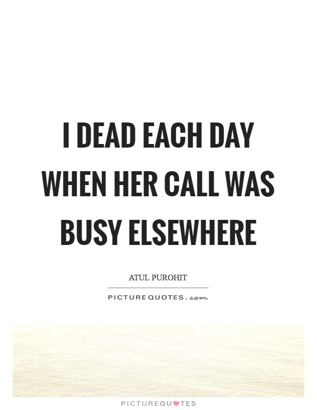 I dead each day when her call was busy elsewhere Picture Quote #1