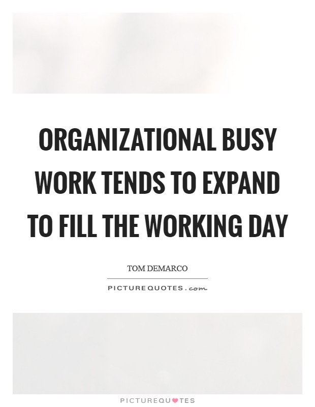 Organizational busy work tends to expand to fill the working day Picture Quote #1
