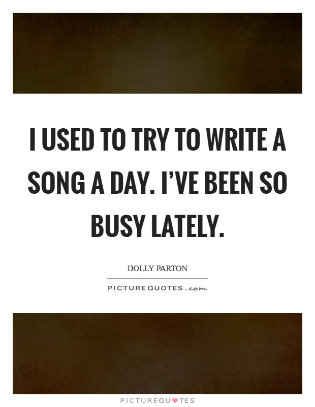 I used to try to write a song a day. I've been so busy lately Picture Quote #1