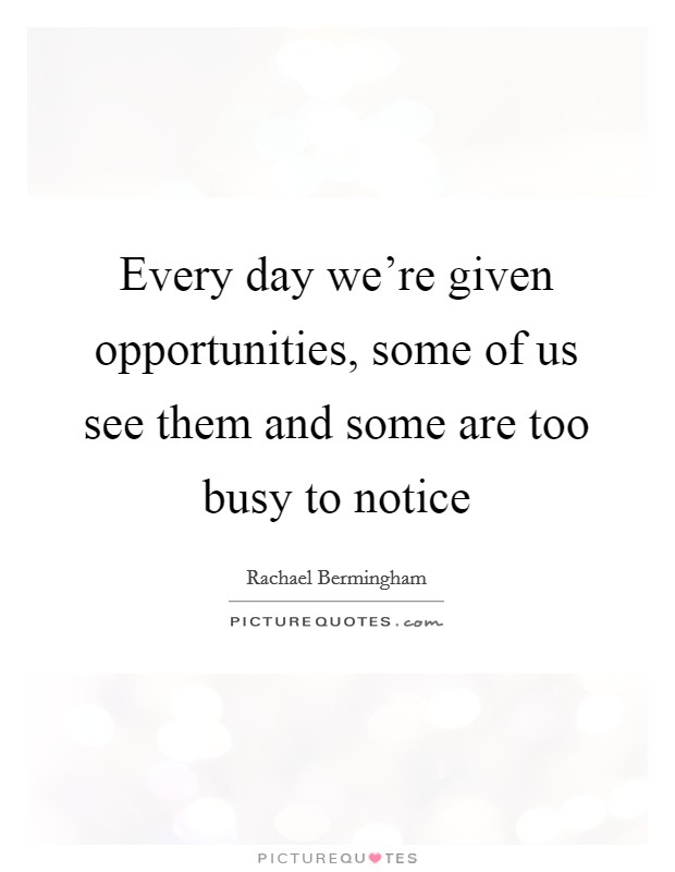 Every day we're given opportunities, some of us see them and some are too busy to notice Picture Quote #1