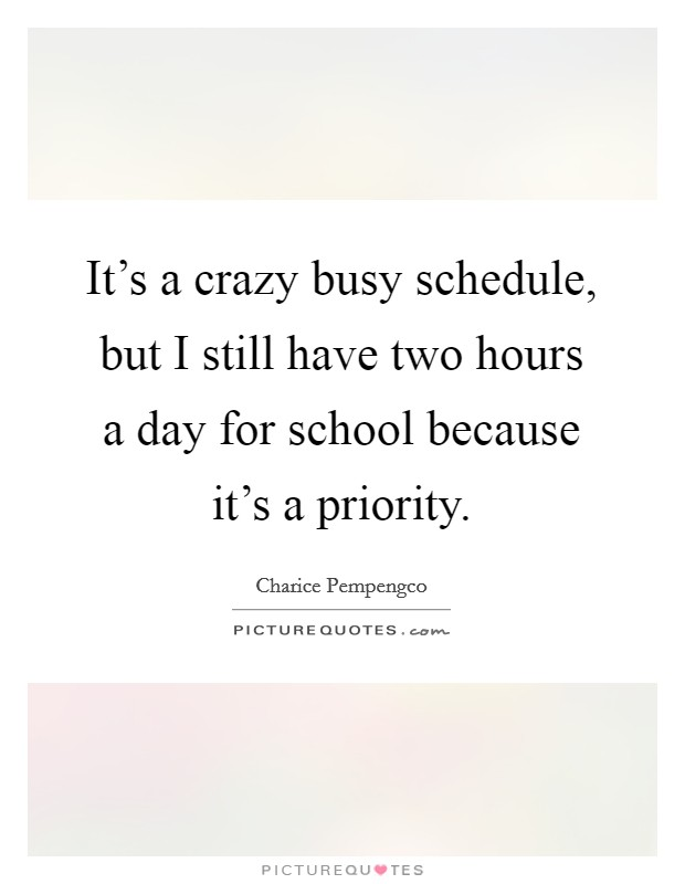 It's a crazy busy schedule, but I still have two hours a day for school because it's a priority Picture Quote #1