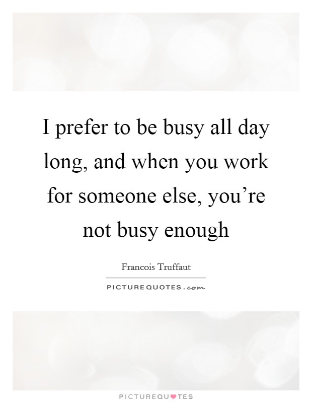 I prefer to be busy all day long, and when you work for someone else, you're not busy enough Picture Quote #1