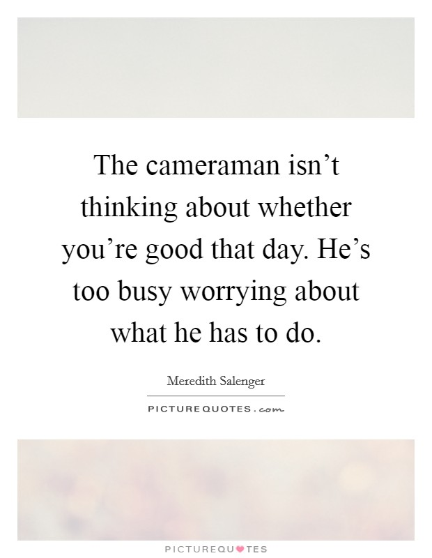 The cameraman isn't thinking about whether you're good that day. He's too busy worrying about what he has to do Picture Quote #1